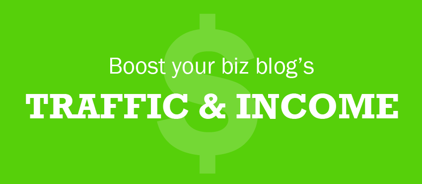 5 Ways to Boost Your Business Blog's Traffic and Income in 2013